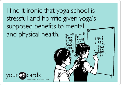 I find it ironic that yoga school is stressful and horrific given yoga's supposed benefits to mental and physical health.