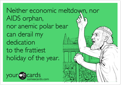 Neither economic meltdown, nor AIDS orphan,nor anemic polar bearcan derail my dedicationto the frattiestholiday of the year.