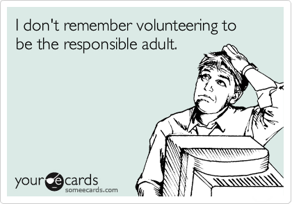 I don't remember volunteering to be the responsible adult.