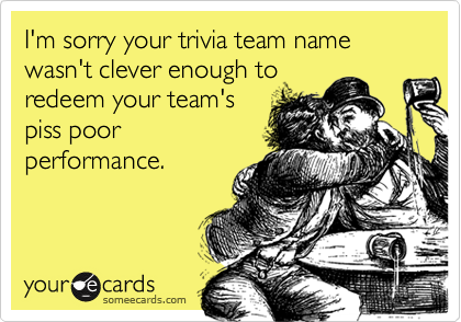 I'm sorry your trivia team name wasn't clever enough to