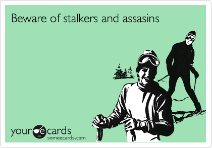 Beware of stalkers and assasins