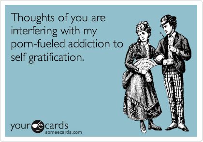 Thoughts of you are interfering with my porn-fueled addiction to self gratification.