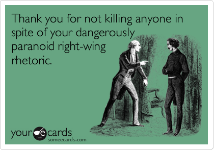Thank you for not killing anyone in spite of your dangerouslyparanoid right-wingrhetoric.