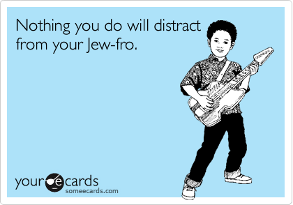Nothing you do will distract from your Jew-fro.