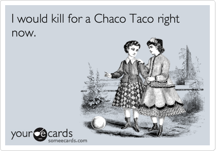I would kill for a Chaco Taco right now.
