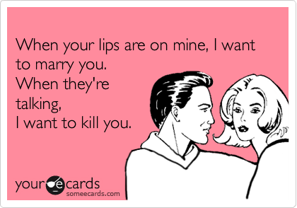 When your lips are on mine, I want to marry you.  When they're talking,  I want to kill you.