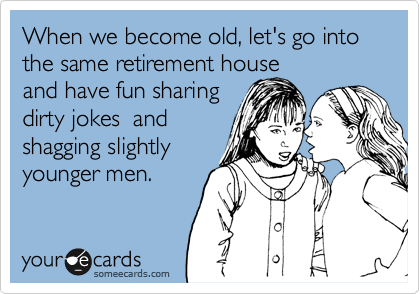 When we become old, let's go into the same retirement house and have fun sharing dirty jokes  and shagging slightly younger men.