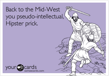 Back to the Mid-Westyou pseudo-intellectual,Hipster prick.