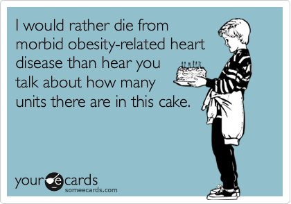 I would rather die frommorbid obesity-related heartdisease than hear youtalk about how manyunits there are in this cake.