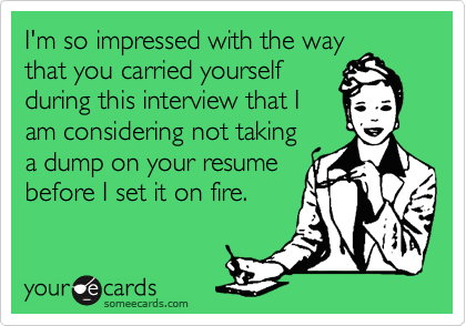 I'm so impressed with the way that you carried yourself during this interview that I am considering not taking a dump on your resume before I set it on fire.