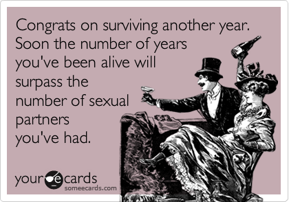 Congrats on surviving another year.  Soon the number of years you've been alive will surpass the number of sexual partners you've had.