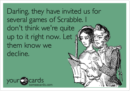Darling, they have invited us for several games of Scrabble. I