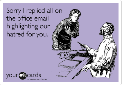 Sorry I replied all onthe office emailhighlighting ourhatred for you.