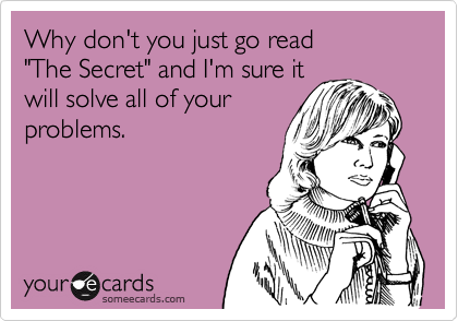 """Why don't you just go read  """"The Secret"""" and I'm sure it will solve all of your problems."""