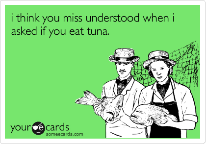 i think you miss understood when i asked if you eat tuna.