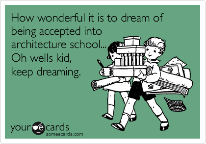 How wonderful it is to dream of being accepted intoarchitecture school...Oh wells kid,keep dreaming.