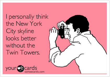 I personally think the New York  City skyline  looks better without the Twin Towers.