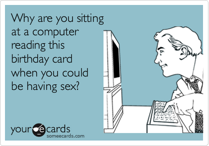 Why are you sitting at a computer reading this birthday card when you could be having sex?