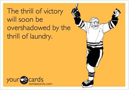 The thrill of victorywill soon beovershadowed by thethrill of laundry.