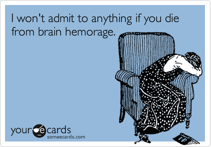 I won't admit to anything if you die from brain hemorage.