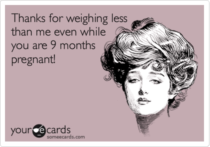 Thanks for weighing lessthan me even whileyou are 9 monthspregnant!