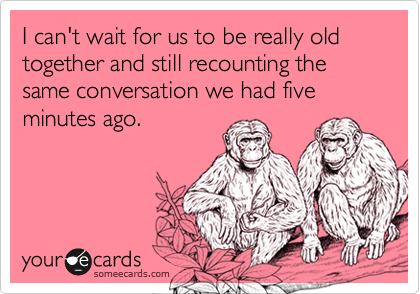 I can't wait for us to be really old together and still recounting the same conversation we had five minutes ago.