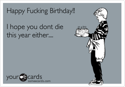 Funny Birthday Ecards For Mom ~ Happy fucking birthday!! i hope you dont die this year either