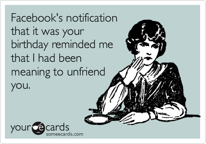 Facebook's notification that it was your birthday reminded me that I