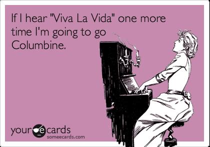 "If I hear ""Viva La Vida"" one more time I'm going to goColumbine."