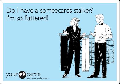 Do I have a someecards stalker?I'm so flattered!