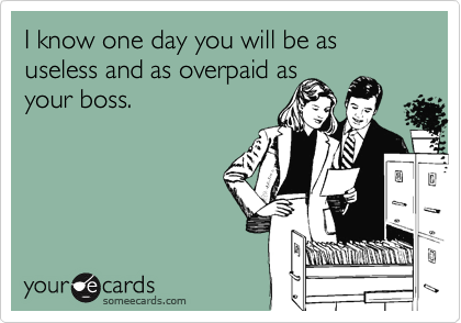 I know one day you will be as useless and as overpaid as your boss.