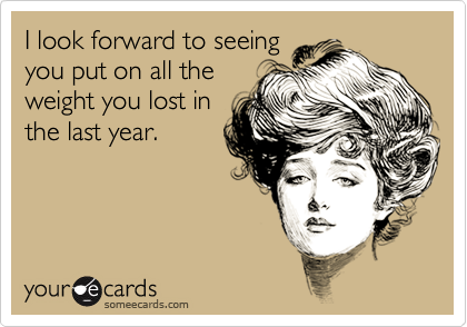 I look forward to seeing you put on all the weight you lost in the last year.