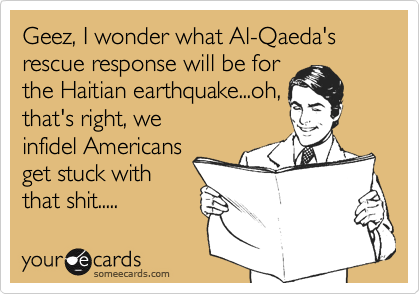 Geez, I wonder what Al-Qaeda's rescue response will be for the Haitian earthquake...oh, that's right, we infidel Americans get stuck with that shit.....
