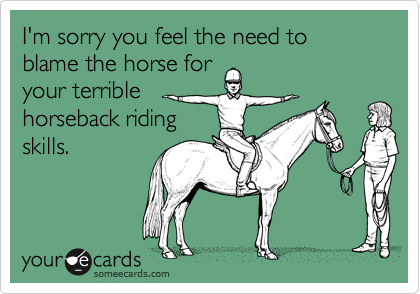 I'm sorry you feel the need to blame the horse for