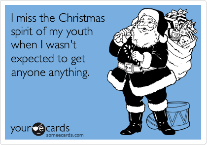 I miss the Christmasspirit of my youthwhen I wasn'texpected to getanyone anything.