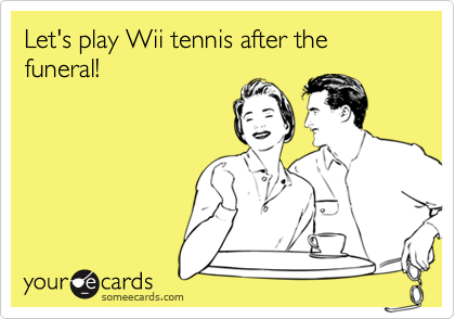Let's play Wii tennis after the funeral!