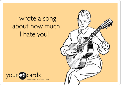 I wrote a song    about how much       I hate you!
