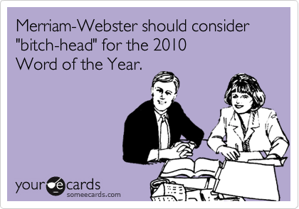 "Merriam-Webster should consider ""bitch-head"" for the 2010 Word of the Year."