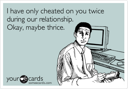 I have only cheated on you twice during our relationship.Okay, maybe thrice.