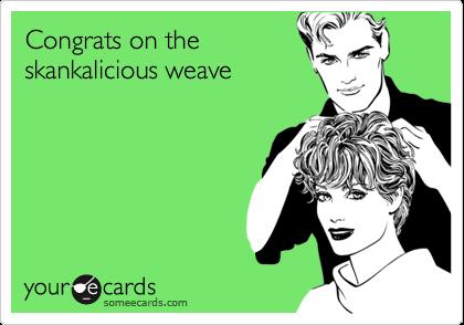 Congrats on theskankalicious weave
