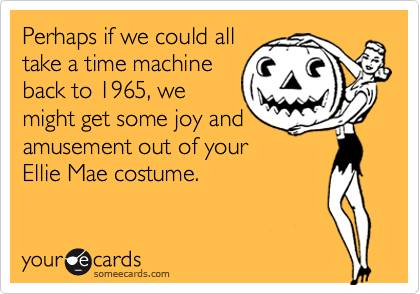 Perhaps if we could all take a time machine back to 1965, we might get some joy and amusement out of your Ellie Mae costume.