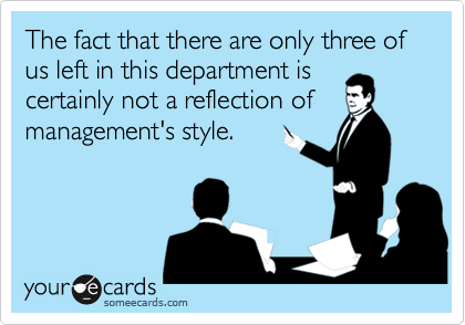 The fact that there are only three of us left in this department iscertainly not a reflection ofmanagement's style.