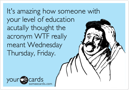It's amazing how someone with your level of educationacutally thought theacronym WTF reallymeant WednesdayThursday, Friday.