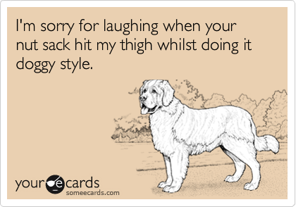 I'm sorry for laughing when your nut sack hit my thigh whilst doing it doggy style.