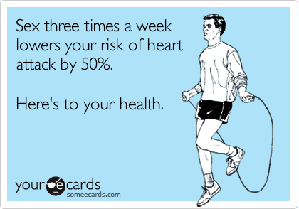 Sex three times a weeklowers your risk of heartattack by 50%.Here's to your health.