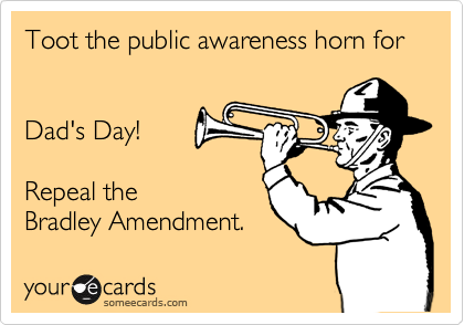 Toot the public awareness horn for Dad's Day!Repeal theBradley Amendment.