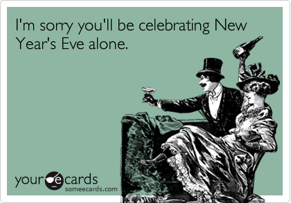 I'm sorry you'll be celebrating New Year's Eve alone.