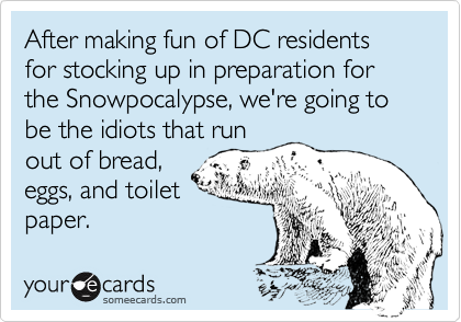 After making fun of DC residents for stocking up in preparation for the Snowpocalypse, we're going to be the idiots that run out of bread, eggs, and toilet paper.