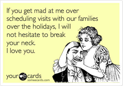 If you get mad at me over scheduling visits with our families over the holidays, I will not hesitate to break your neck. I love you.