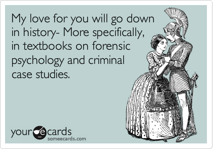 My love for you will go downin history- More specifically,in textbooks on forensicpsychology and criminalcase studies.
